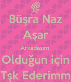 Poster: Büşra Naz Aşar Arkadaşım  Olduğun için Tşk Ederimm
