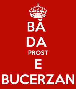 Poster: BĂ  DA  PROST E BUCERZAN