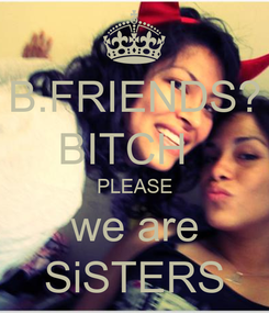 Poster: B.FRIENDS? BITCH   PLEASE we are SiSTERS
