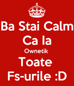 Poster: Ba Stai Calm Ca Ia Ownetik  Toate  Fs-urile :D