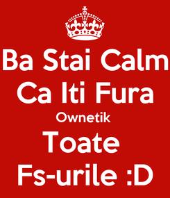 Poster: Ba Stai Calm Ca Iti Fura Ownetik  Toate  Fs-urile :D
