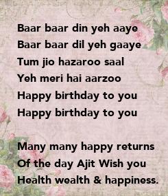 Poster: Baar baar din yeh aaye Baar baar dil yeh gaaye Tum jio hazaroo saal Yeh meri hai aarzoo Happy birthday to you Happy birthday to you  Many many happy returns Of the day Ajit Wish you Health wealth