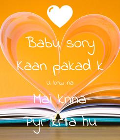 Poster: Babu sory Kaan pakad k U knw na Mai knna Pyr krta hu