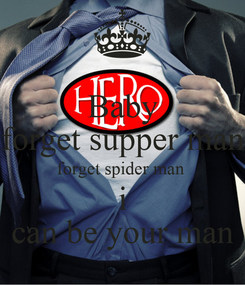 Poster: Baby forget supper man forget spider man  i can be your man