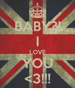 Poster: BABY?! I LOVE YOU <3!!!