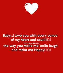 Poster: Baby...I love you with every ounce  of my heart and soul!!!❤❤❤  You're my everything  the way you make me smile laugh  and make me Happy! 💋💋💋