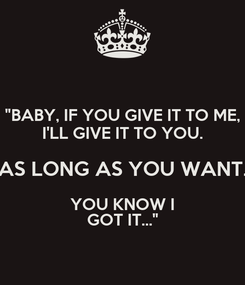 """Poster: """"BABY, IF YOU GIVE IT TO ME, I'LL GIVE IT TO YOU. AS LONG AS YOU WANT. YOU KNOW I GOT IT..."""""""