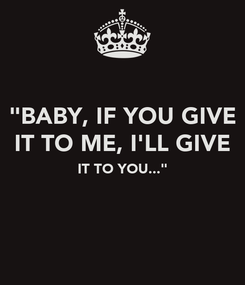 """Poster: """"BABY, IF YOU GIVE IT TO ME, I'LL GIVE IT TO YOU..."""""""