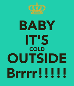 Poster: BABY IT'S COLD OUTSIDE Brrrr!!!!!
