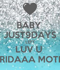 Poster: BABY  JUST9DAYS LEFT LUV U  RIDAAA MOTI