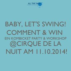 Poster: BABY, LET'S SWING! COMMENT & WIN  EIN KOMBICKET PARTY & WORKSHOP @CIRQUE DE LA  NUIT AM 11.10.2014!