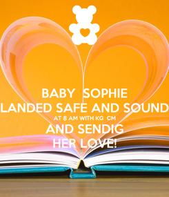 Poster: BABY  SOPHIE LANDED SAFE AND SOUND AT 8 AM WITH KG  CM AND SENDIG HER LOVE!