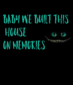 Poster: Baby we built this  house On memories