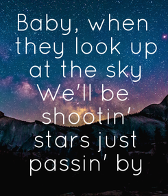 Poster: Baby, when  they look up  at the sky We'll be  shootin'  stars just  passin' by