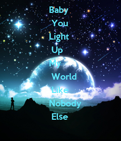 Poster: Baby  You  Light  Up  My  World  Like  Nobody  Else