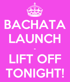 Poster: BACHATA LAUNCH - LIFT OFF TONIGHT!