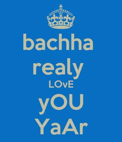 Poster: bachha  realy  LOvE yOU YaAr