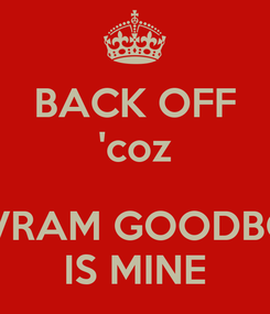 Poster: BACK OFF 'coz  NIVRAM GOODBOY IS MINE