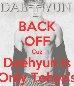 Poster: BACK OFF Cuz Daehyun Is Only Tehya's