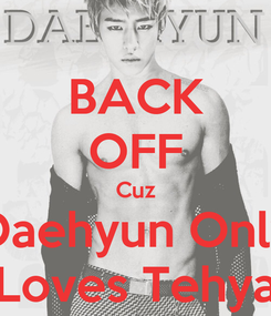 Poster: BACK OFF Cuz Daehyun Only Loves Tehya