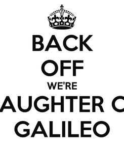 Poster: BACK OFF WE'RE DAUGHTER OF GALILEO