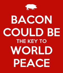 Poster: BACON COULD BE THE KEY TO WORLD PEACE