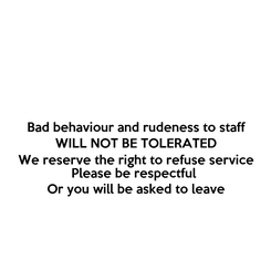 Poster: Bad behaviour and rudeness to staff WILL NOT BE TOLERATED We reserve the right to refuse service Please be respectful  Or you will be asked to leave
