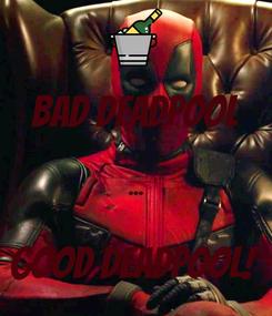 Poster: Bad Deadpool  ...  Good Deadpool!