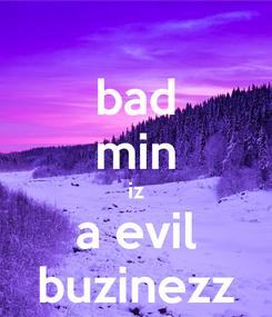 Poster: bad min iz a evil buzinezz