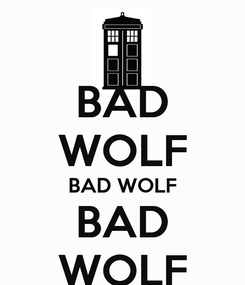 Poster: BAD WOLF BAD WOLF BAD WOLF
