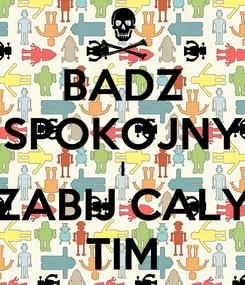 Poster: BADZ SPOKOJNY I ZABIJ CALY TIM