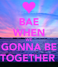 Poster: BAE WHEN WE GONNA BE TOGETHER