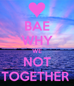 Poster: BAE WHY WE NOT TOGETHER