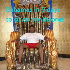 Poster: Bahamas in 5 days to sit on my throne!