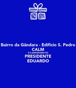 Poster: Bairro da Gândara - Edificio S. Pedro CALM É O ANIVERSÁRIO DO PRESIDENTE EDUARDO