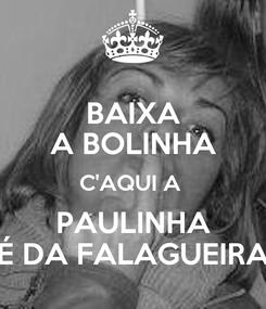 Poster: BAIXA A BOLINHA C'AQUI A  PAULINHA É DA FALAGUEIRA