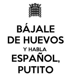 Poster: BÁJALE DE HUEVOS Y HABLA  ESPAÑOL, PUTITO