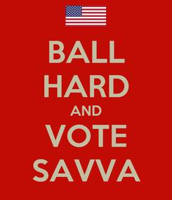 Poster: BALL HARD AND VOTE SAVVA
