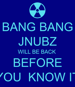 Poster: BANG BANG JNUBZ WILL BE BACK  BEFORE YOU  KNOW IT