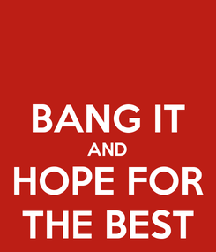 Poster:  BANG IT AND HOPE FOR THE BEST