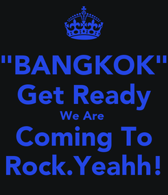 """Poster: """"BANGKOK"""" Get Ready We Are  Coming To Rock.Yeahh!"""