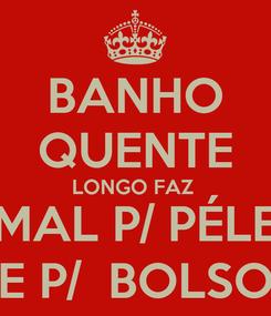 Poster: BANHO QUENTE LONGO FAZ  MAL P/ PÉLE E P/  BOLSO