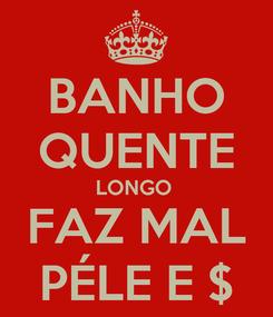 Poster: BANHO QUENTE LONGO  FAZ MAL PÉLE E $