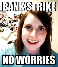 Poster: BANK STRIKE NO WORRIES