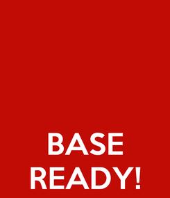 Poster:    BASE READY!