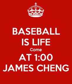 Poster: BASEBALL IS LIFE Come AT 1:00 JAMES CHENG
