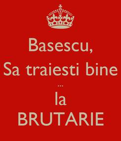 Poster: Basescu, Sa traiesti bine ... la BRUTARIE