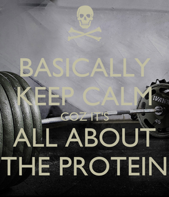 Poster: BASICALLY KEEP CALM COZ IT'S ALL ABOUT THE PROTEIN