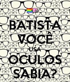 Poster: BATISTA VOCÊ USA OCULOS SABIA?