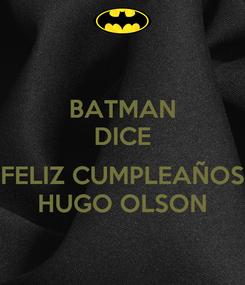 Poster: BATMAN DICE  FELIZ CUMPLEAÑOS HUGO OLSON